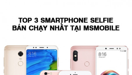 Top 3 smartphone selfie bán chạy nhất tại MSmobile