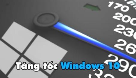 Cách tăng tốc Windows 10 có hiệu quả tối đã trong quá trình sử dụng