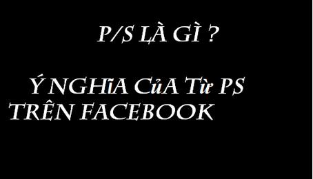 PS có nghĩa là gì? Giải thích ý nghĩa của từ P/S trên Facebook