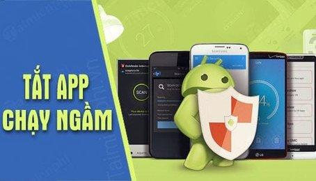 Cách tắt ứng dụng chạy ngầm trên điện thoại Android (Samsung, LG, Sony...)
