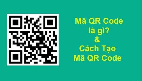 Mã QR là gì? QR Code là gì? Cách tạo mã QR, sử dụng mã QR như thế nào?