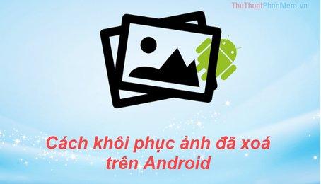 Cách phục hồi ảnh vừa xóa trên Android, lấy lại ảnh vừa xóa trên điện thoại Android